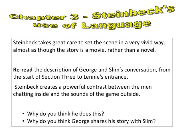 how does steinbeck use language to influence a readers view of lennie First, steinbeck wants to be sure that the reader does not forget what lennie is capable of steinbeck uses smaller incidents throughout the story to remind the reader that lennie is capable of violence, but the dead puppy also illustrates that lennie does not always understand the consequences of his actions.