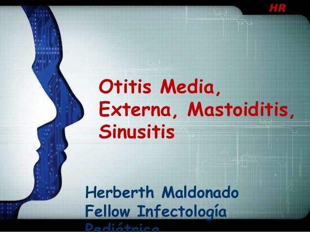 HR  Otitis Media, Externa, Mastoiditis, Sinusitis Herberth Maldonado Fellow Infectología