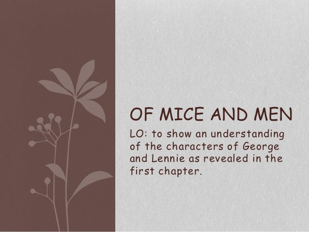 OF MICE AND MEN LO: to show an understanding of the characters of George and Lennie as revealed in the first chapter.