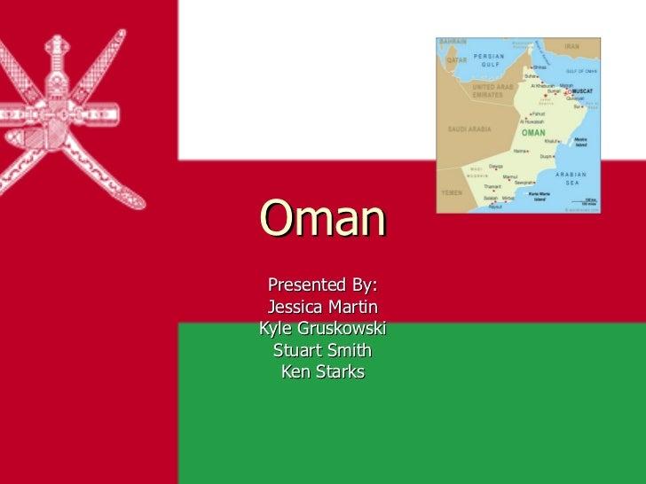 <ul>Oman </ul><ul>Presented By: Jessica Martin Kyle Gruskowski Stuart Smith Ken Starks </ul>
