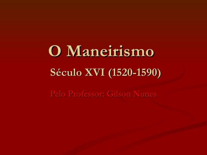 O Maneirismo    Século XVI (1520-1590) Pelo Professor: Gilson Nunes