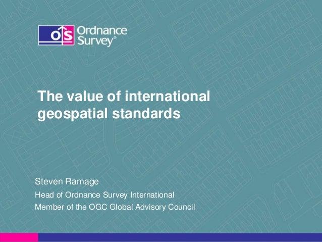 The value of international geospatial standards  Steven Ramage Head of Ordnance Survey International Member of the OGC Glo...