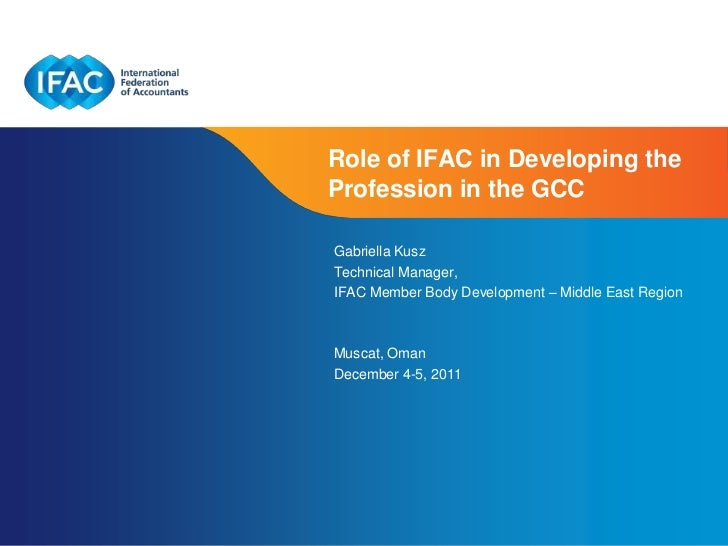 Role of IFAC in Developing theProfession in the GCCGabriella KuszTechnical Manager,IFAC Member Body Development – Middle E...