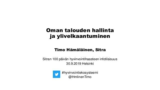 Oman talouden hallinta ja ylivelkaantuminen Timo Hämäläinen, Sitra Sitran 100 päivän hyvinvointihaasteen infotilaisuus 30....