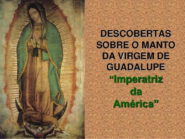 """DESCOBERTASSOBRE O MANTO DA VIRGEM DE  GUADALUPE  """"Imperatriz    da  América"""""""