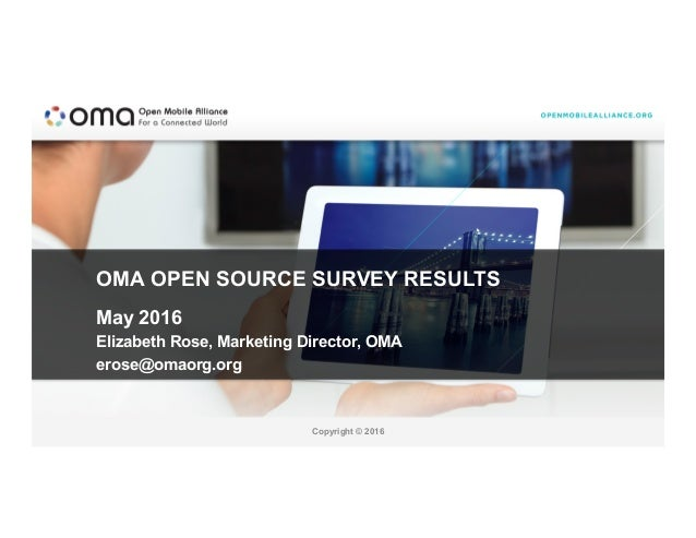 Copyright © 2016 OMA OPEN SOURCE SURVEY RESULTS May 2016 Elizabeth Rose, Marketing Director, OMA erose@omaorg.org