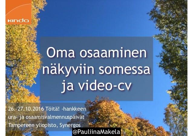 @PauliinaMakela1 26.-27.10.2016 Töitä! -hankkeen ura- ja osaamisvalmennuspäivät Tampereen yliopisto, Synergos Oma osaamine...