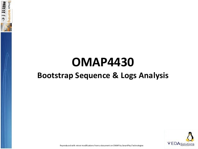 OMAP4430 Bootstrap Sequence & Logs Analysis Reproduced with minor modifications from a document on OMAP by SmartPlay Techn...