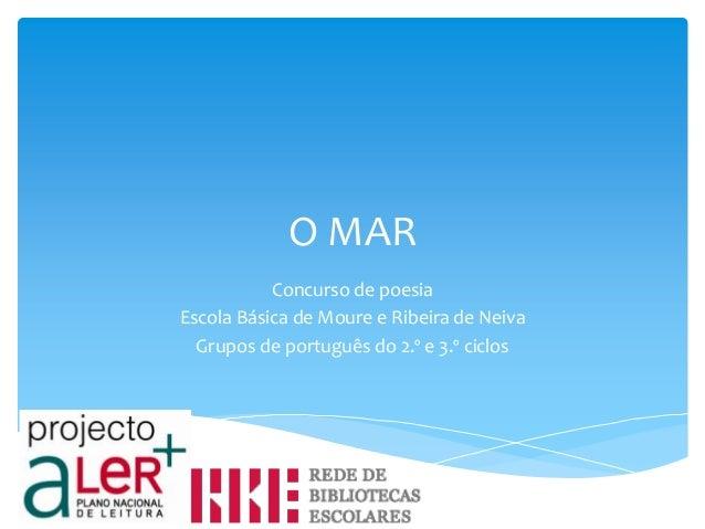 O MAR           Concurso de poesiaEscola Básica de Moure e Ribeira de Neiva  Grupos de português do 2.º e 3.º ciclos