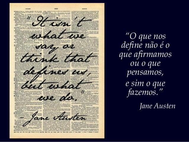 """""""O que nos define não é o que afirmamos ou o que pensamos, e sim o que fazemos."""" Jane Austen"""