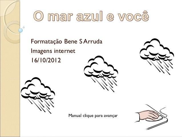Formatação Bene S ArrudaImagens internet16/10/2012            Manual clique para avançar