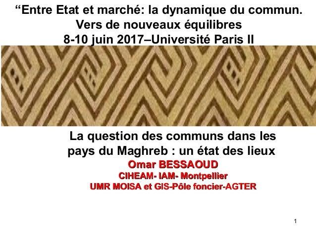 1 La question des communs dans les pays du Maghreb : un état des lieux Omar BESSAOUDOmar BESSAOUD CIHEAM- IAM- Montpellier...