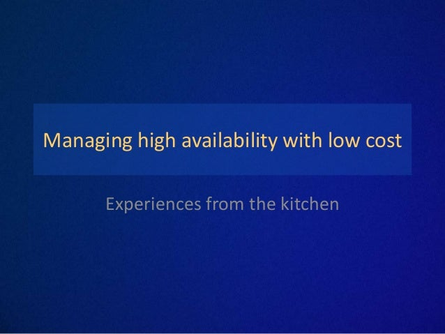 Managing high availability with low cost      Experiences from the kitchen