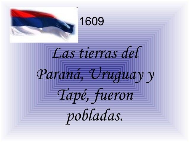 1609  Las tierras del Paraná, Uruguay y Tapé, fueron pobladas.