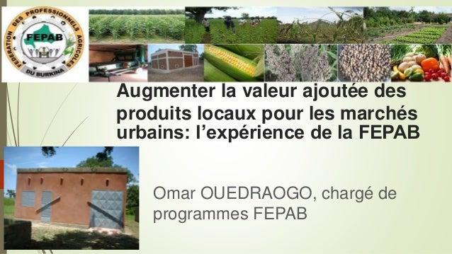 Augmenter la valeur ajoutée des produits locaux pour les marchés urbains: l'expérience de la FEPAB Omar OUEDRAOGO, chargé ...