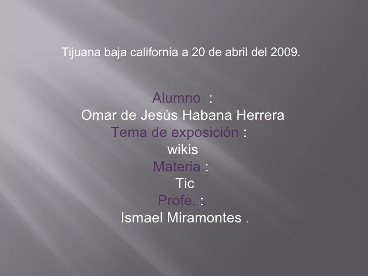 Tijuana baja california a 20 de abril del 2009. Alumno   : Omar de Jesús Habana Herrera Tema de exposición  :  wikis Mater...
