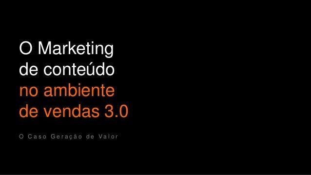 O Marketing  de conteúdo  no ambiente  de vendas 3.0  O C a s o G e r a ç ã o d e V a l o r