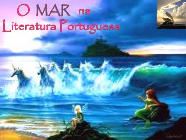 O Mar na Literatura Portuguesa«O mar enrola na areia ninguém sabe o que ele diz bate na areia e desmaia porque se sente fe...