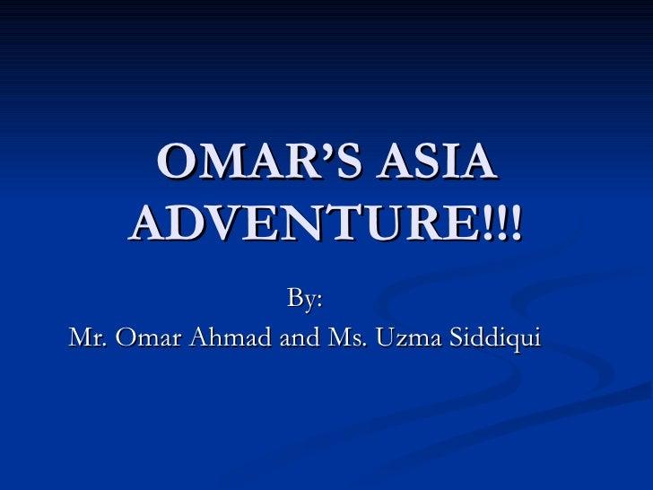 OMAR'S ASIA ADVENTURE!!! By: Mr. Omar Ahmad and Ms. Uzma Siddiqui