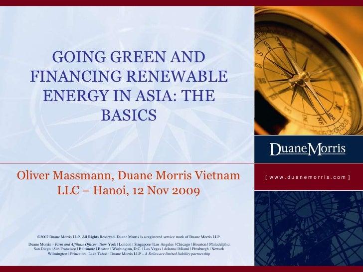GOING GREEN AND FINANCING RENEWABLE ENERGY IN ASIA: THE BASICS<br />Oliver Massmann, Duane Morris Vietnam LLC – Hanoi, 12N...