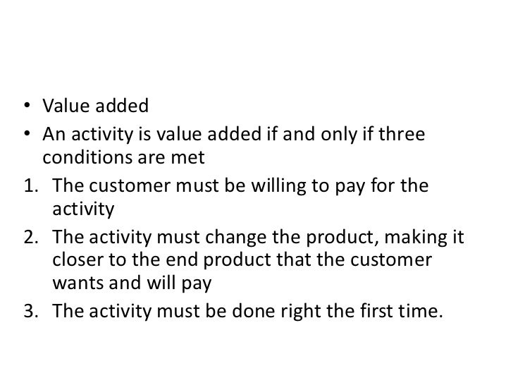 • Value added• An activity is value added if and only if three  conditions are met1. The customer must be willing to pay f...