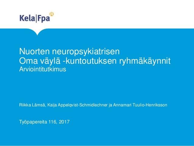 Nuorten neuropsykiatrisen Oma väylä -kuntoutuksen ryhmäkäynnit Arviointitutkimus Riikka Lämsä, Kaija Appelqvist-Schmidlech...