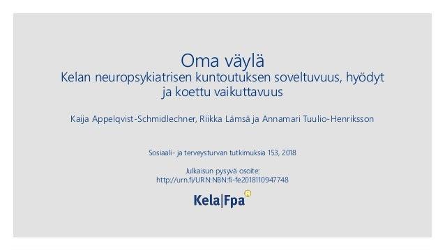 Oma väylä Kelan neuropsykiatrisen kuntoutuksen soveltuvuus, hyödyt ja koettu vaikuttavuus Kaija Appelqvist-Schmidlechner, ...