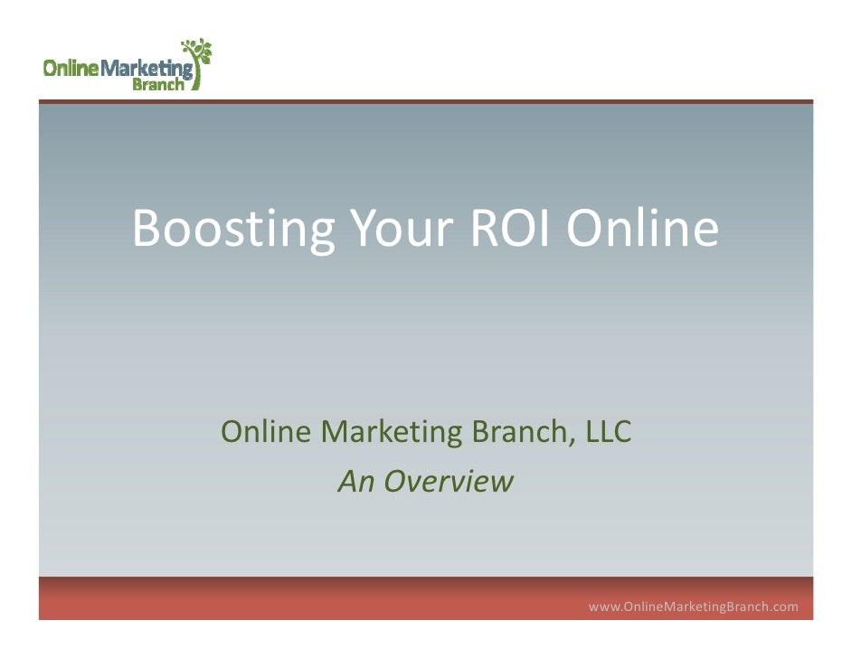 Boosting Your ROI Online      Online Marketing Branch, LLC             An Overview                               www.Onlin...
