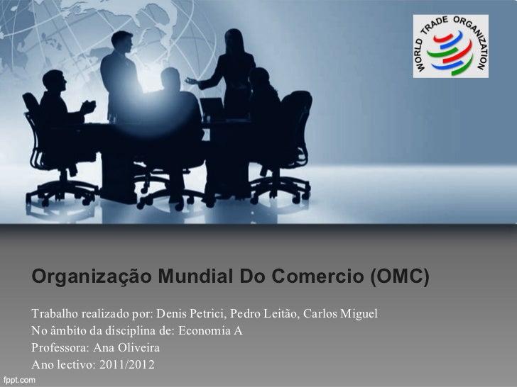 Organização Mundial Do Comercio (OMC)Trabalho realizado por: Denis Petrici, Pedro Leitão, Carlos MiguelNo âmbito da discip...