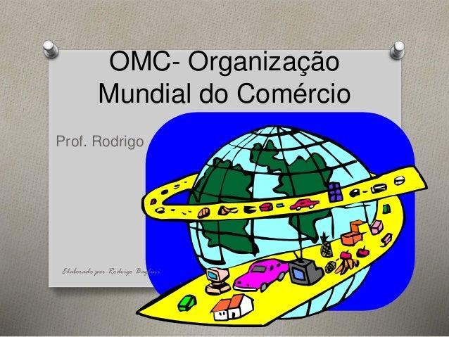 OMC- Organização Mundial do Comércio Prof. Rodrigo Elaborado por Rodrigo Baglini