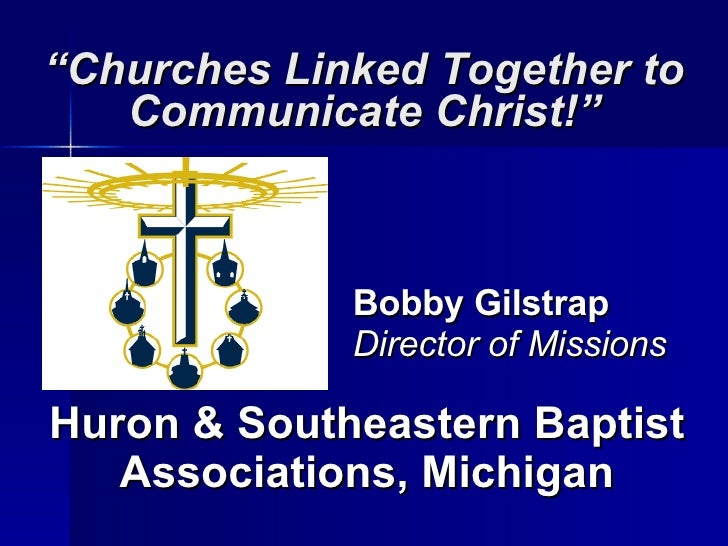 """ Churches Linked Together to Communicate Christ!"" Huron & Southeastern Baptist Associations, Michigan Bobby Gilstrap Dire..."