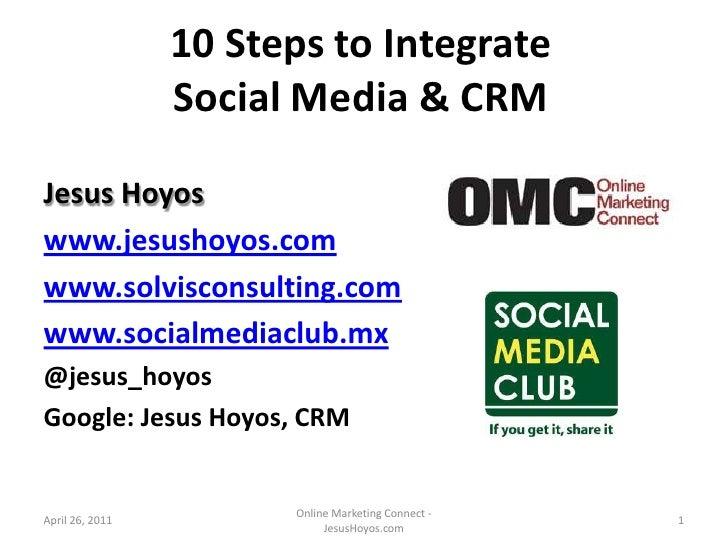 10 Steps to Integrate Social Media & CRM<br />Jesus Hoyos<br />www.jesushoyos.com<br />www.solvisconsulting.com<br />www.s...