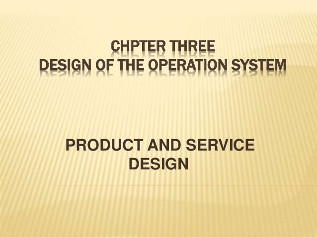 CHPTER THREE DESIGN OF THE OPERATION SYSTEM PRODUCT AND SERVICE DESIGN