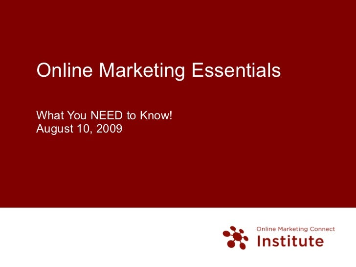 Online Marketing Essentials What You NEED to Know! August 10, 2009