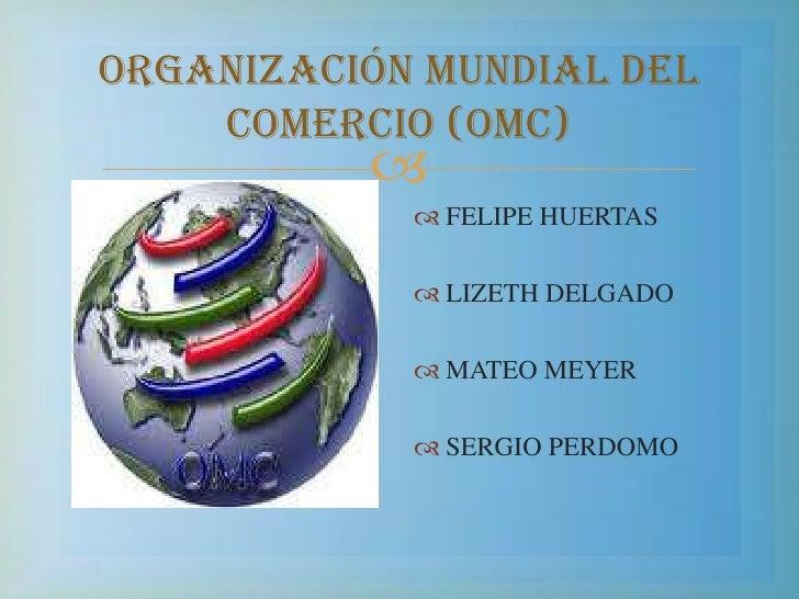 ORGANIZACIÓN MUNDIAL DEL COMERCIO (OMC)<br />FELIPE HUERTAS <br />LIZETH DELGADO <br />MATEO MEYER<br />SERGIO PERDOMO<br />