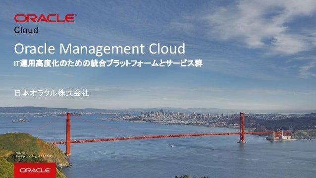 Oracle Management Cloud IT運用高度化のための統合プラットフォームとサービス群 日本オラクル株式会社 Ver. 4.4 Last Update: August 17, 2017