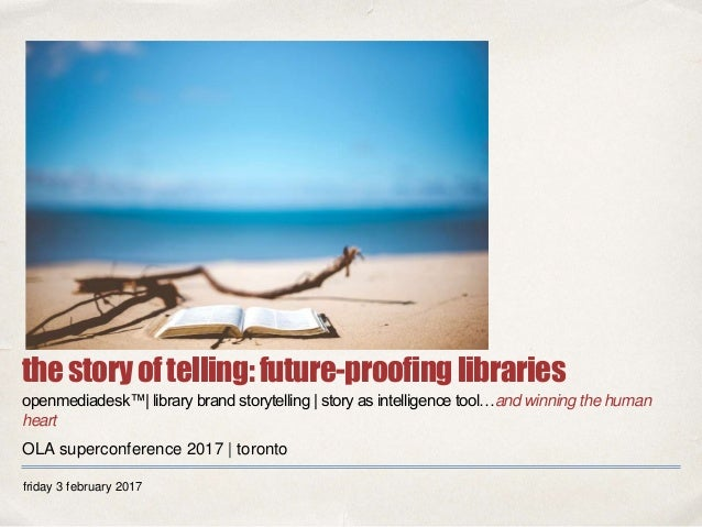 friday 3 february 2017 thestoryoftelling:future-proofinglibraries openmediadesk™| library brand storytelling | story as in...