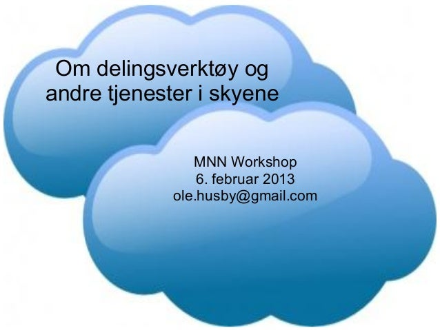 Om delingsverktøy ogandre tjenester i skyene                MNN Workshop                 6. februar 2013             ole.h...