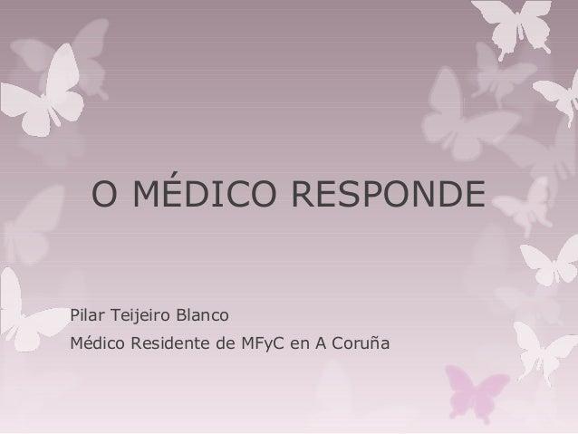 O MÉDICO RESPONDE  Pilar Teijeiro Blanco Médico Residente de MFyC en A Coruña