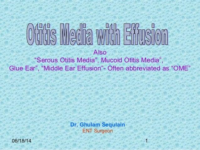 "06/18/14 1 Also ""Serous Otitis Media"", Mucoid Otitis Media"", Glue Ear"", ""Middle Ear Effusion""- Often abbreviated as ""OME"" ..."
