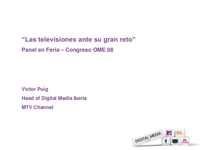 """Las televisiones ante su gran reto"" Panel en Feria – Congreso OME 08 Víctor Puig Head of Digital Media Iberia MTV Channel"