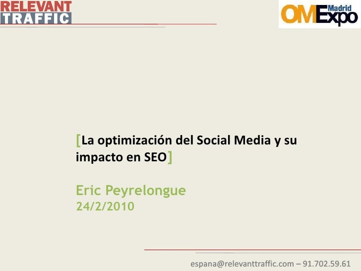 [La optimización del Social Media y su impacto en SEO]  Eric Peyrelongue 24/2/2010                       espana@relevanttr...