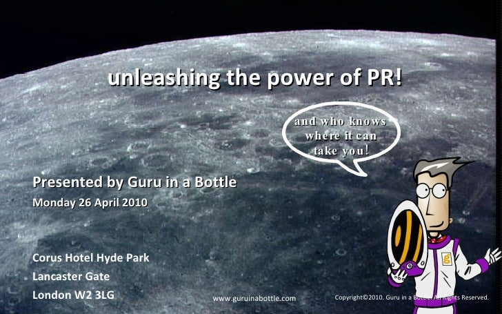 unleashing the power of PR! Presented by Guru in a Bottle Monday 26 April 2010  Corus Hotel Hyde Park Lancaster Gate Londo...