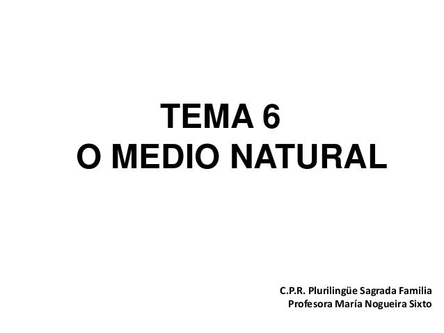 TEMA 6 O MEDIO NATURAL C.P.R. Plurilingüe Sagrada Familia Profesora María Nogueira Sixto