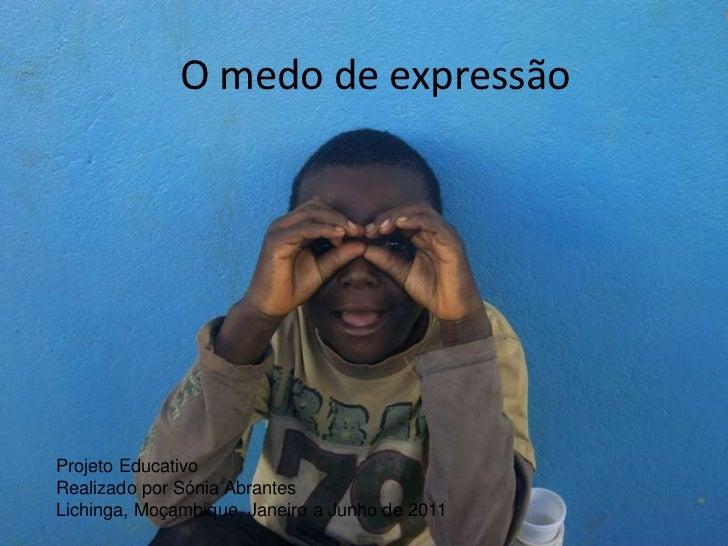 O medo de expressão<br />Projeto Educativo<br />Realizado por Sónia Abrantes<br />Lichinga, Moçambique, Janeiro a Junho de...