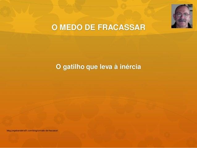 O MEDO DE FRACASSAR  O gatilho que leva à inércia  blog.jorgebandeira51.com/blog/o-medo-de-fracassar