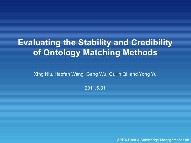 Evaluating the Stability and Credibility of Ontology Matching Methods Xing Niu, Haofen Wang, Gang Wu, Guilin Qi, and Yong ...