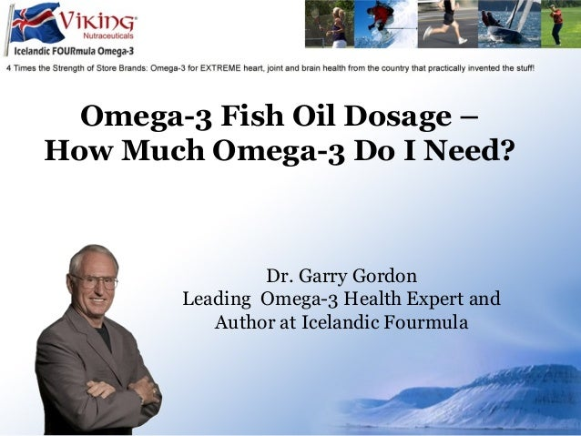 Omega-3 Fish Oil Dosage – How Much Omega-3 Do I Need? Dr. Garry Gordon Leading Omega-3 Health Expert and Author at Iceland...