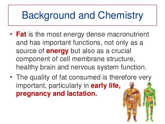 Background and Chemistry • Fat is the most energy dense macronutrient and has important functions, not only as a source of...