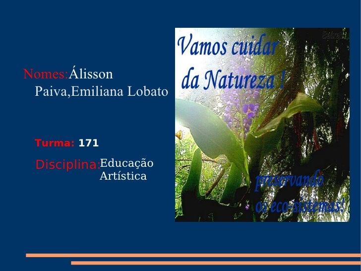 <ul><li>Nomes: Álisson  Paiva,Emiliana Lobato </li></ul>Turma:   171 Disciplina: Educação Artística